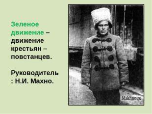 Зеленое движение – движение крестьян – повстанцев. Руководитель: Н.И. Махно.
