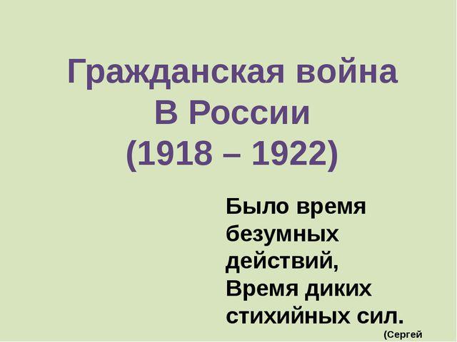 Гражданская война В России (1918 – 1922) Было время безумных действий, Время...