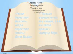 «Люди перестают мыслить, когда перестают читать.» Дени Дидро «Гораздо важнее