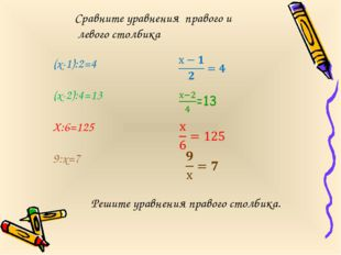 (х-1):2=4 (х-2):4=13 Х:6=125 9:х=7 Сравните уравнения правого и левого столби