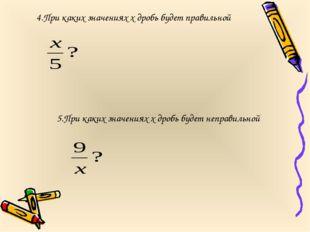 4.При каких значениях х дробь будет правильной 5.При каких значениях х дробь