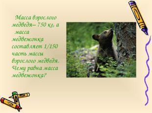 Масса взрослого медведя– 750 кг, а масса медвежонка составляет 1/150 часть м