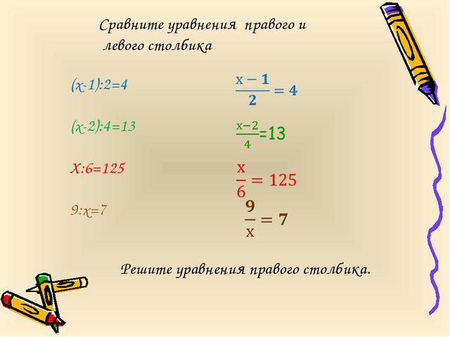 (х-1):2=4 (х-2):4=13 Х:6=125 9:х=7 Сравните уравнения правого и левого столби...