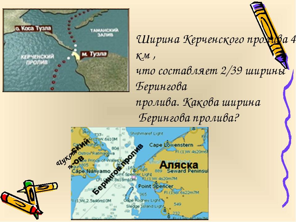 Ширина Керченского пролива 4 км , что составляет 2/39 ширины Берингова пролив...
