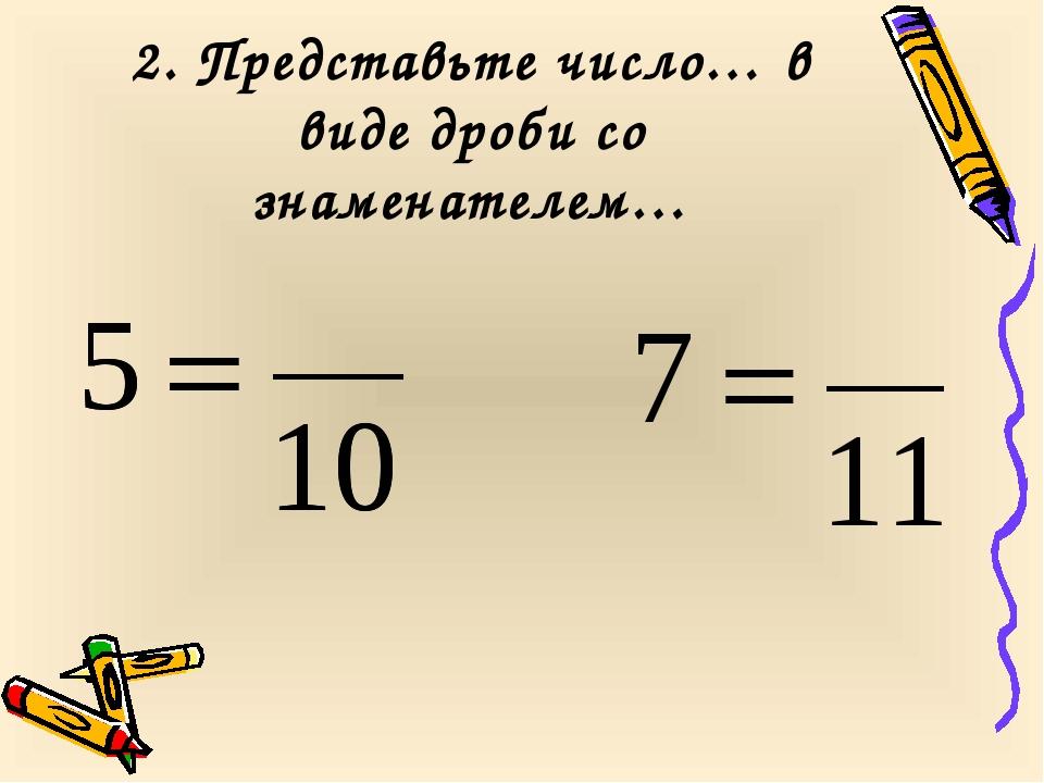 2. Представьте число… в виде дроби со знаменателем…