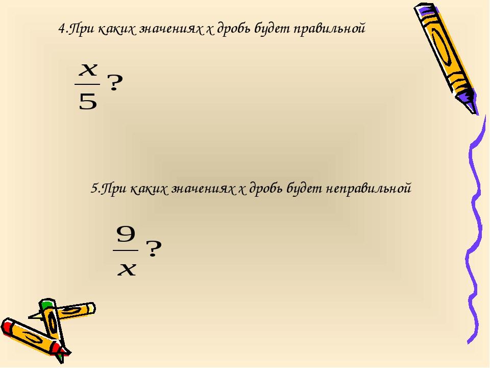 4.При каких значениях х дробь будет правильной 5.При каких значениях х дробь...
