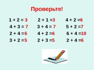 Проверьте! 1 + 2 = 3 2 + 1 =3 4 + 2 =6 4 + 3 = 7 3 + 4 = 7 5 + 2 =7 2 + 4 =6