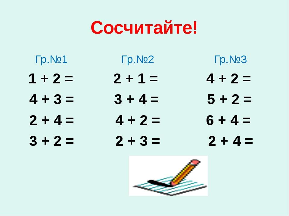Сосчитайте! Гр.№1 Гр.№2 Гр.№3 1 + 2 = 2 + 1 = 4 + 2 = 4 + 3 = 3 + 4 = 5 + 2 =...