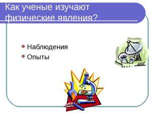 Как ученые изучают физические явления? Наблюдения Опыты