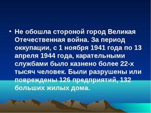Не обошла стороной город Великая Отечественная война. За период оккупации, с