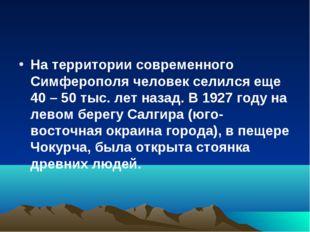 На территории современного Симферополя человек селился еще 40 – 50 тыс. лет н