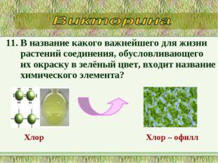 11. В название какого важнейшего для жизни растений соединения, обусловливающ