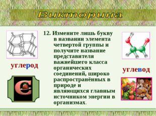 12. Измените лишь букву в названии элемента четвертой группы и получите назва