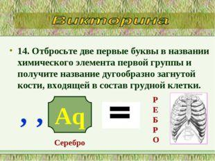 14. Отбросьте две первые буквы в названии химического элемента первой группы