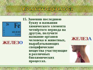 15. Заменив последнюю букву в названии химического элемента четвёртого период