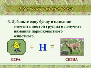 3. Добавьте одну букву в название элемента шестой группы и получите название