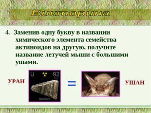 4. Заменив одну букву в названии химического элемента семейства актиноидов на