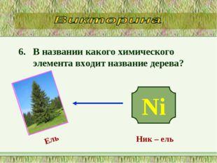 6. В названии какого химического элемента входит название дерева? Ni Ник – ел
