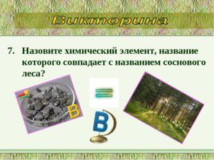7. Назовите химический элемент, название которого совпадает с названием сосно