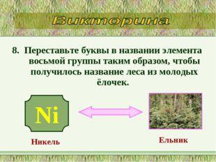 8. Переставьте буквы в названии элемента восьмой группы таким образом, чтобы