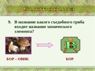 9. В название какого съедобного гриба входит название химического элемента? Б