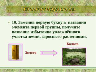 10. Заменив первую букву в названии элемента первой группы, получите названи