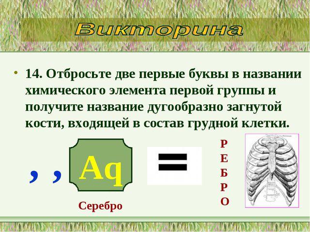 14. Отбросьте две первые буквы в названии химического элемента первой группы...