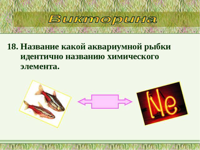 18. Название какой аквариумной рыбки идентично названию химического элемента.