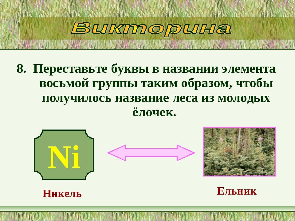 8. Переставьте буквы в названии элемента восьмой группы таким образом, чтобы...