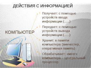 КОМПЬЮТЕР Получает: с помощью устройств ввода информации (…..) Передает: с по