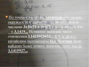 По точным расчётам Архимеда отношение окружности к диаметру заключено между
