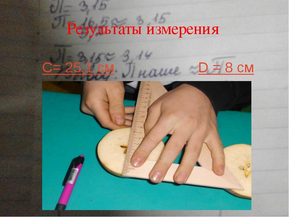 Результаты измерения C= 25,1 см D = 8 см