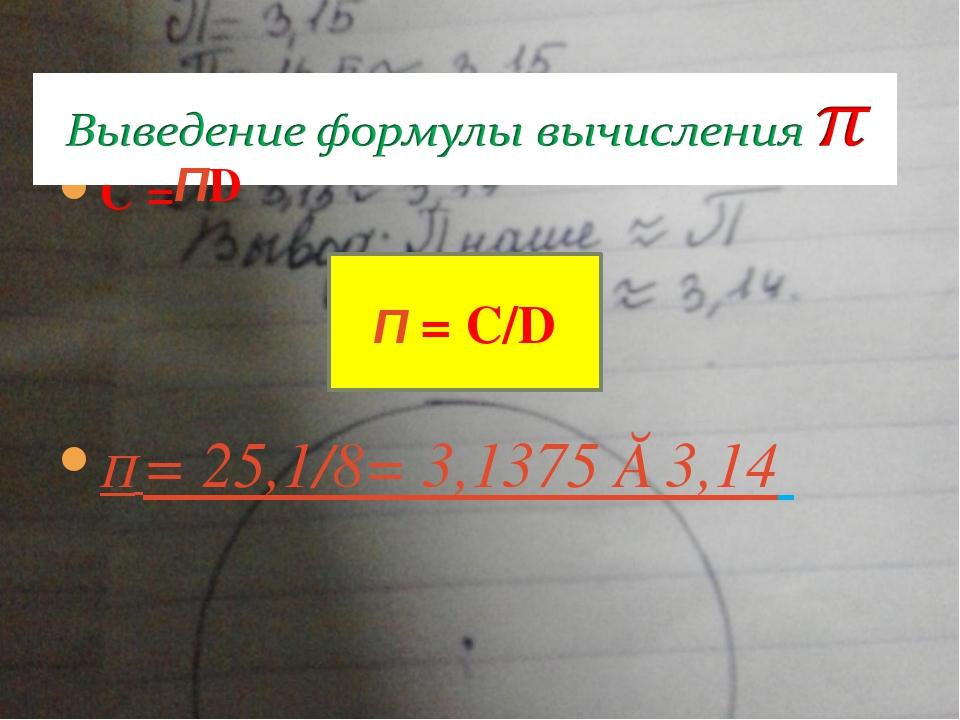 C = П = 25,1/8= 3,1375 ≈ 3,14  ПD П = С/D