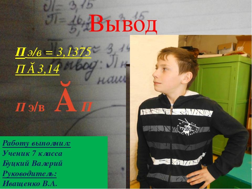 П э/в = 3,1375 П ≈ 3,14 П э/в ≈ П Вывод Работу выполнил: Ученик 7 класса Буцк...
