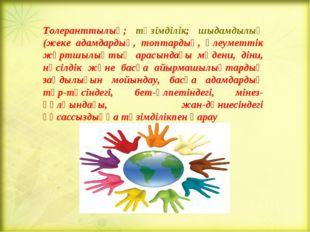 Толеранттылық; төзімділік; шыдамдылық (жеке адамдардың, топтардың, әлеуметтік