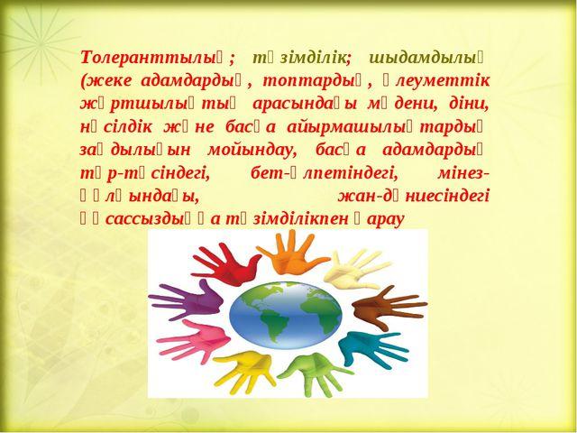 Толеранттылық; төзімділік; шыдамдылық (жеке адамдардың, топтардың, әлеуметтік...