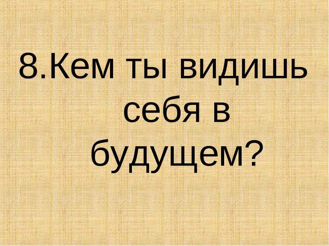 8.Кем ты видишь себя в будущем?