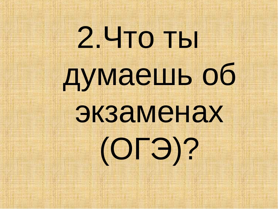 2.Что ты думаешь об экзаменах (ОГЭ)?