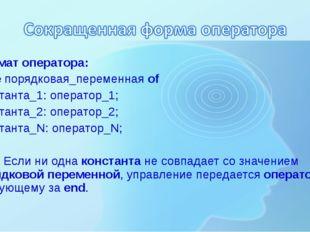 Формат оператора: Case порядковая_переменная of Константа_1: оператор_1; Конс