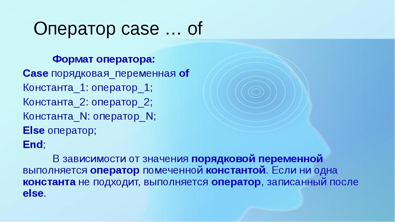 Формат оператора: Case порядковая_переменная of Константа_1: оператор_1; Кон...