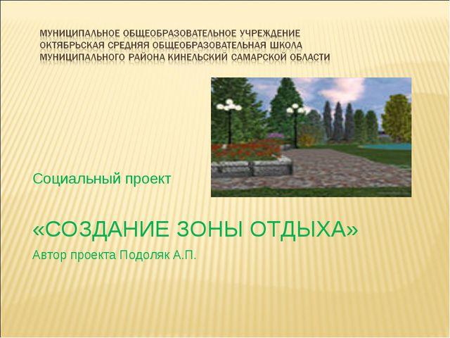 Социальный проект «СОЗДАНИЕ ЗОНЫ ОТДЫХА» Автор проекта Подоляк А.П.