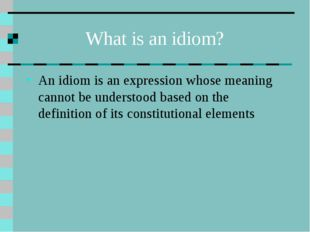 What is an idiom? An idiom is an expression whose meaning cannot be understoo