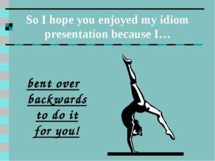So I hope you enjoyed my idiom presentation because I… bent over backwards to
