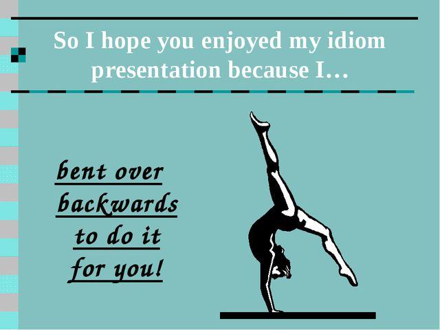 So I hope you enjoyed my idiom presentation because I… bent over backwards to...