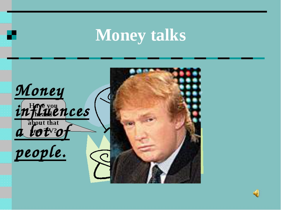 Money talks Have you heard about that new TV? Money influences a lot of people.