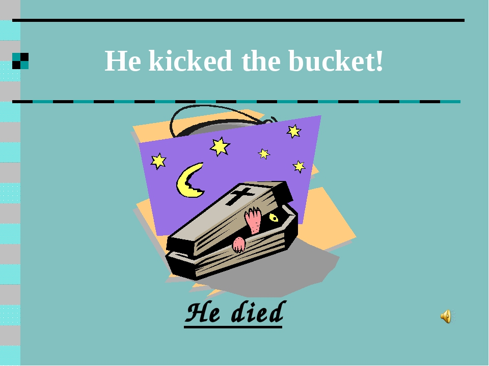 He kicked the bucket! He died