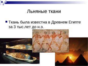 Льняные ткани Ткань была известна в Древнем Египте за 3 тыс.лет до н.э.