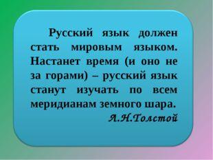 Русский язык должен стать мировым языком. Настанет время (и оно не за горами