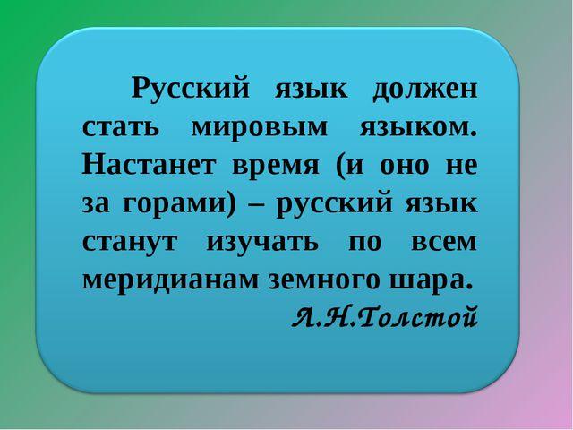 Русский язык должен стать мировым языком. Настанет время (и оно не за горами...