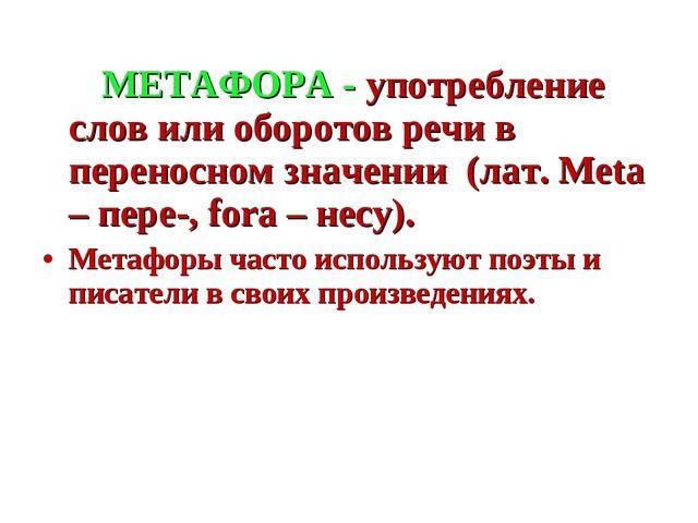 МЕТАФОРА - употребление слов или оборотов речи в переносном значении (лат. M...